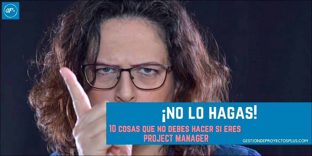 10 cosas que NO debes hacer si eres Project Manager